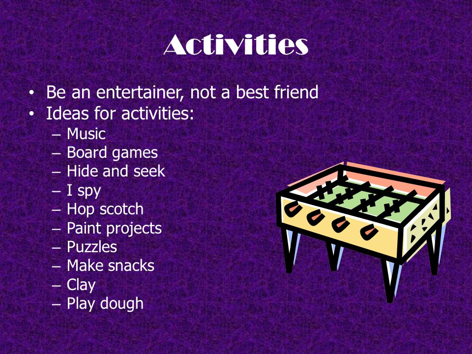 Activities Be an entertainer, not a best friend Ideas for activities: – Music – Board games – Hide and seek – I spy – Hop scotch – Paint projects – Puzzles – Make snacks – Clay – Play dough