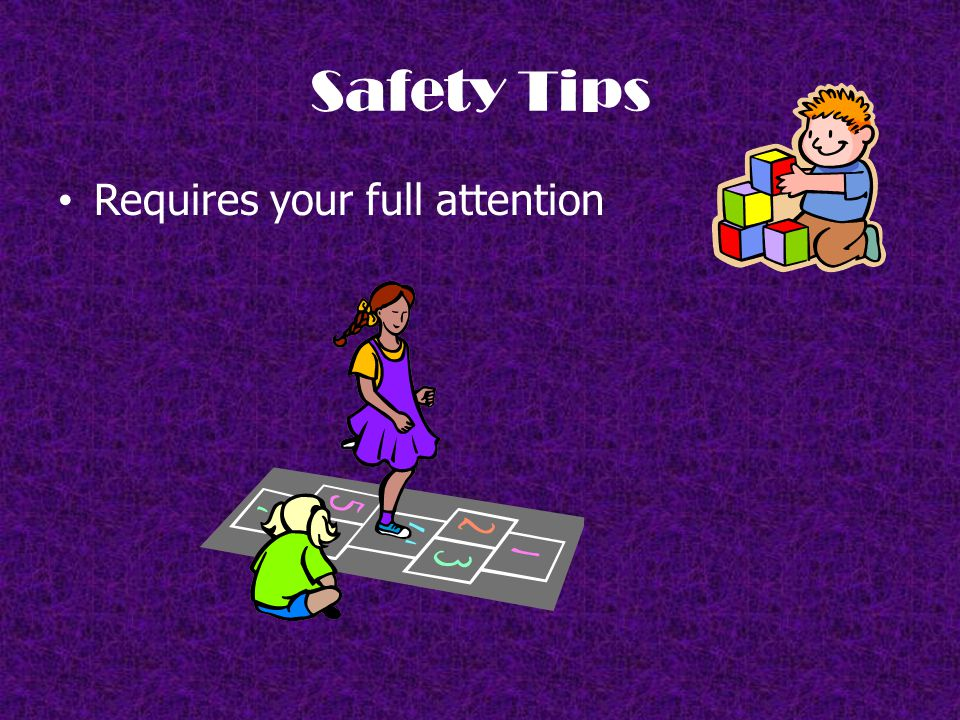Safety Tips Requires your full attention