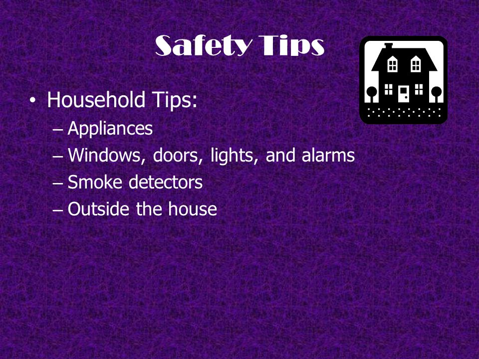 Safety Tips Household Tips: – Appliances – Windows, doors, lights, and alarms – Smoke detectors – Outside the house