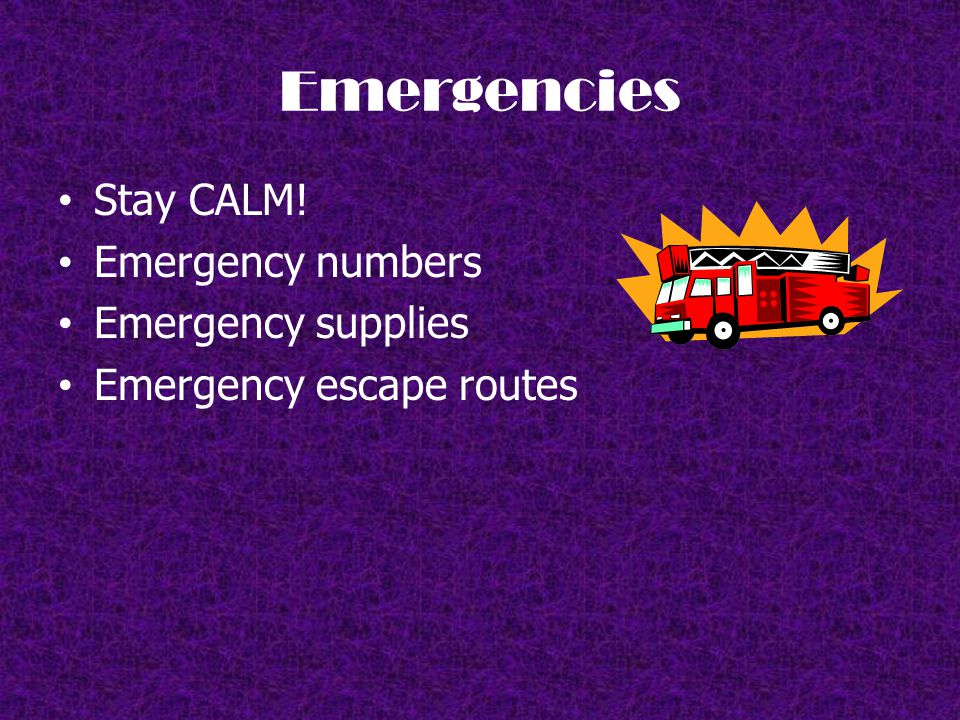 Emergencies Stay CALM! Emergency numbers Emergency supplies Emergency escape routes