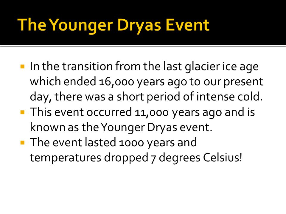  In the transition from the last glacier ice age which ended 16,000 years ago to our present day, there was a short period of intense cold.