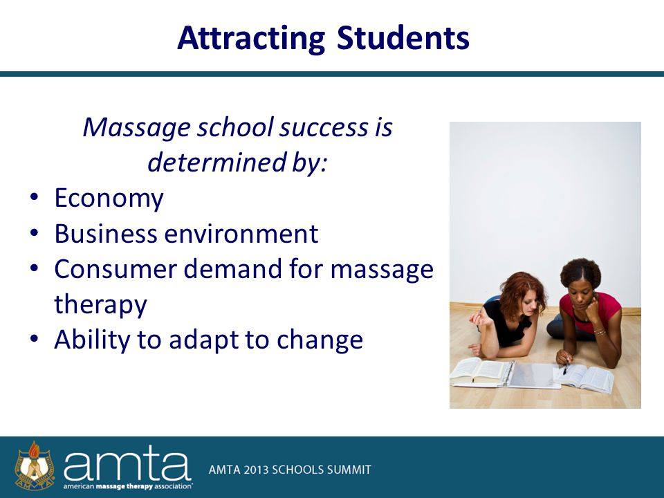 Massage school success is determined by: Economy Business environment Consumer demand for massage therapy Ability to adapt to change Attracting Students