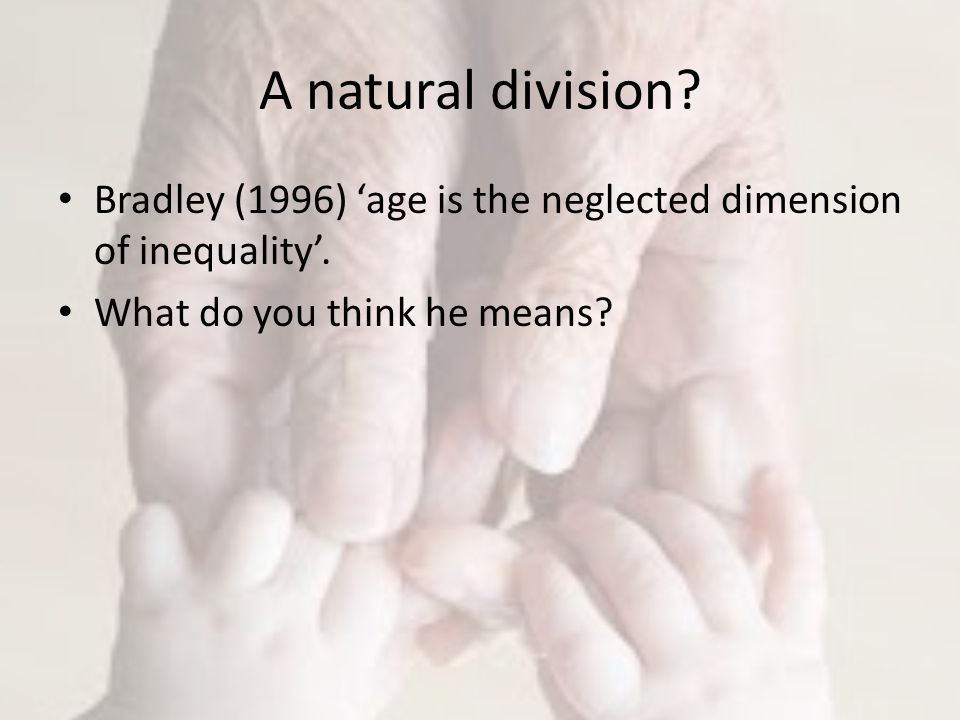 A natural division. Bradley (1996) 'age is the neglected dimension of inequality'.