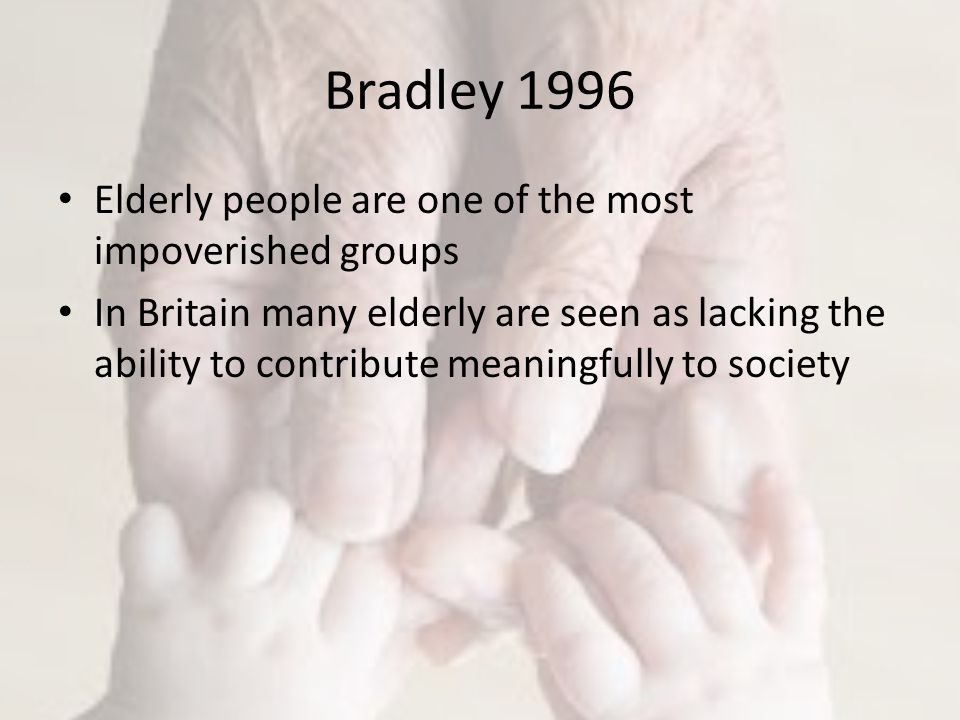 Bradley 1996 Elderly people are one of the most impoverished groups In Britain many elderly are seen as lacking the ability to contribute meaningfully to society