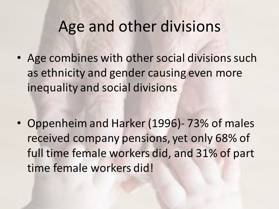 Age and other divisions Age combines with other social divisions such as ethnicity and gender causing even more inequality and social divisions Oppenheim and Harker (1996)- 73% of males received company pensions, yet only 68% of full time female workers did, and 31% of part time female workers did!