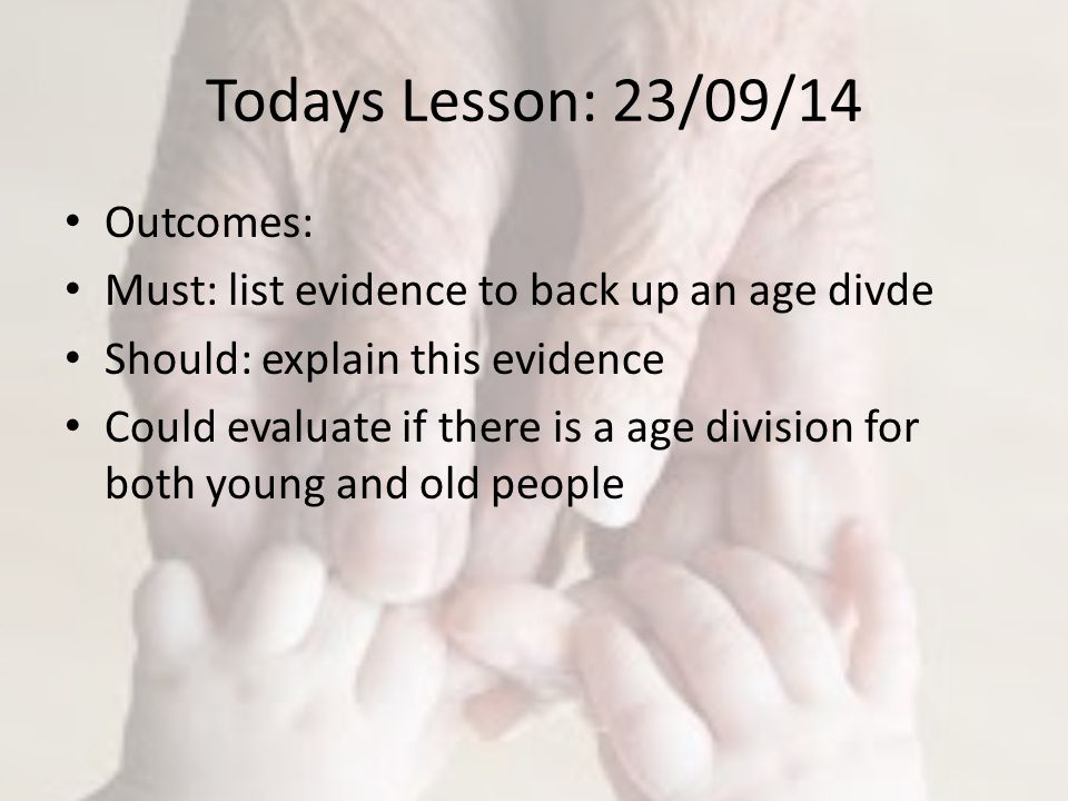 Todays Lesson: 23/09/14 Outcomes: Must: list evidence to back up an age divde Should: explain this evidence Could evaluate if there is a age division for both young and old people