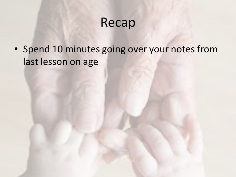 Recap Spend 10 minutes going over your notes from last lesson on age