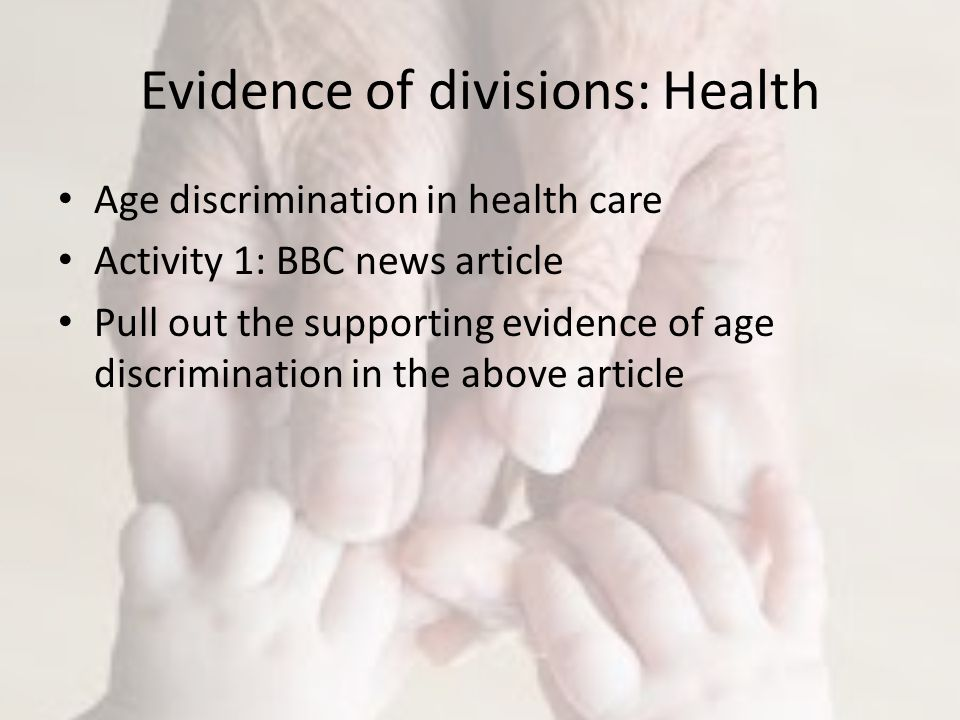 Evidence of divisions: Health Age discrimination in health care Activity 1: BBC news article Pull out the supporting evidence of age discrimination in the above article
