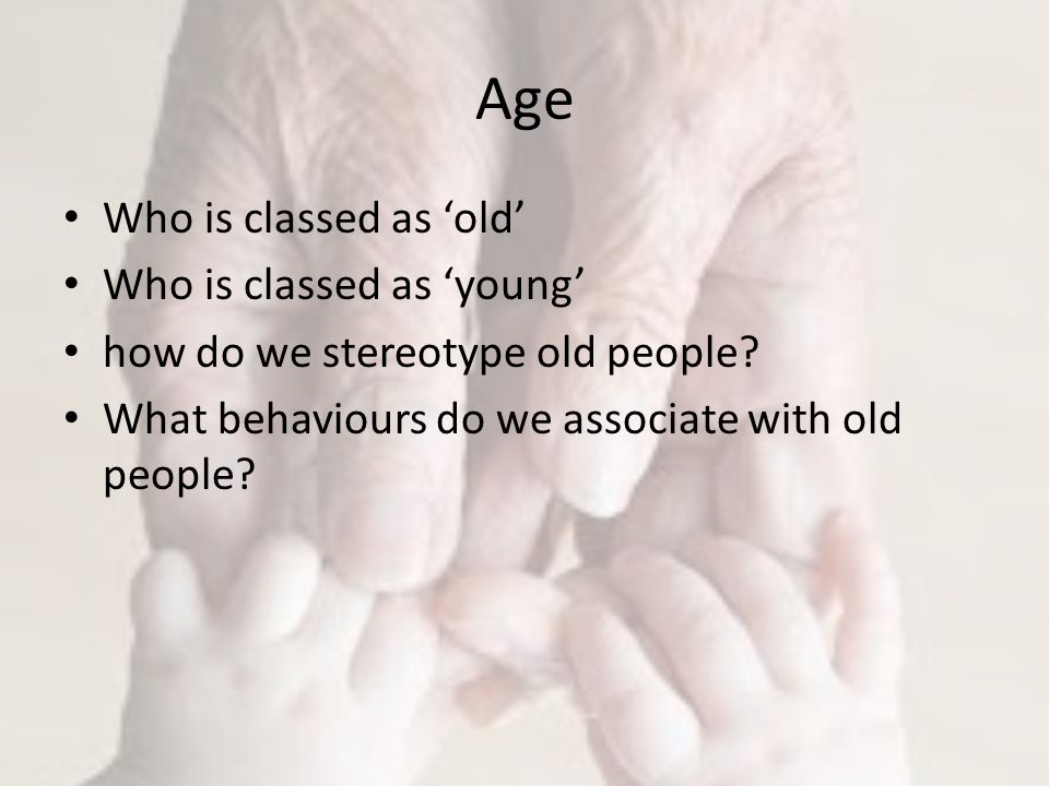 Age Who is classed as 'old' Who is classed as 'young' how do we stereotype old people.