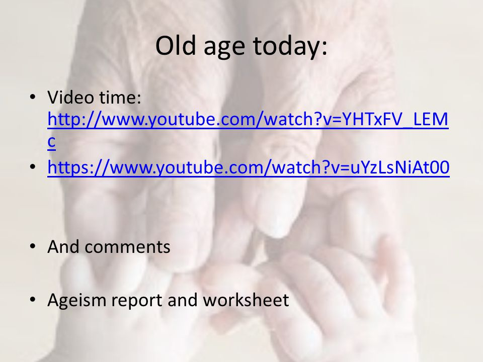 Old age today: Video time: http://www.youtube.com/watch v=YHTxFV_LEM c http://www.youtube.com/watch v=YHTxFV_LEM c https://www.youtube.com/watch v=uYzLsNiAt00 And comments Ageism report and worksheet