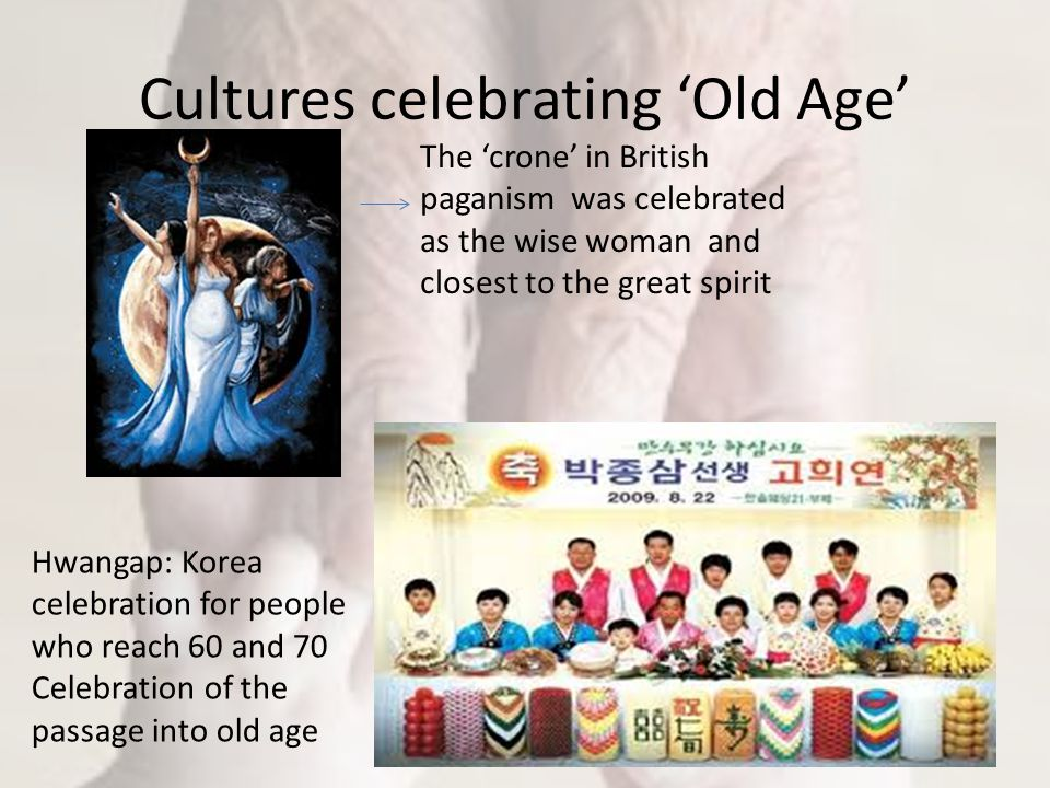 Cultures celebrating 'Old Age' The 'crone' in British paganism was celebrated as the wise woman and closest to the great spirit Hwangap: Korea celebration for people who reach 60 and 70 Celebration of the passage into old age