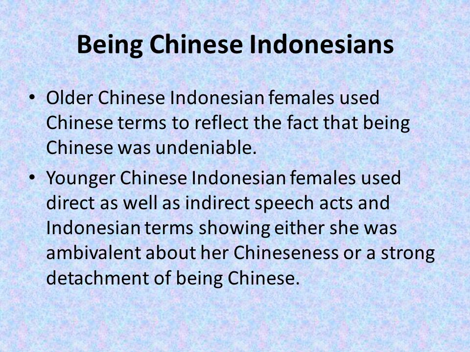 Being Chinese Indonesians Older Chinese Indonesian females used Chinese terms to reflect the fact that being Chinese was undeniable. Younger Chinese I