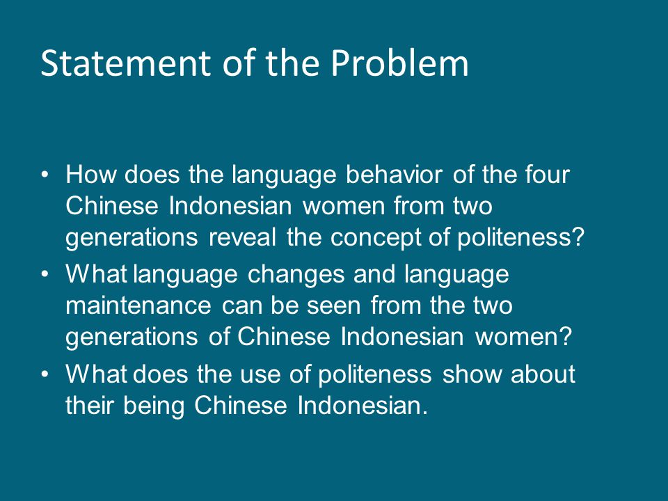 Statement of the Problem How does the language behavior of the four Chinese Indonesian women from two generations reveal the concept of politeness? Wh