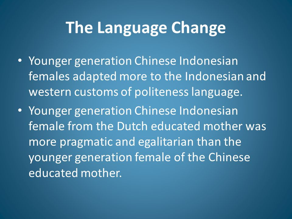 The Language Change Younger generation Chinese Indonesian females adapted more to the Indonesian and western customs of politeness language. Younger g