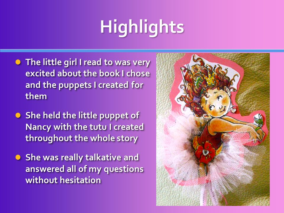 Highlights The little girl I read to was very excited about the book I chose and the puppets I created for them The little girl I read to was very excited about the book I chose and the puppets I created for them She held the little puppet of Nancy with the tutu I created throughout the whole story She held the little puppet of Nancy with the tutu I created throughout the whole story She was really talkative and answered all of my questions without hesitation She was really talkative and answered all of my questions without hesitation The little girl I read to was very excited about the book I chose and the puppets I created for them The little girl I read to was very excited about the book I chose and the puppets I created for them She held the little puppet of Nancy with the tutu I created throughout the whole story She held the little puppet of Nancy with the tutu I created throughout the whole story She was really talkative and answered all of my questions without hesitation She was really talkative and answered all of my questions without hesitation