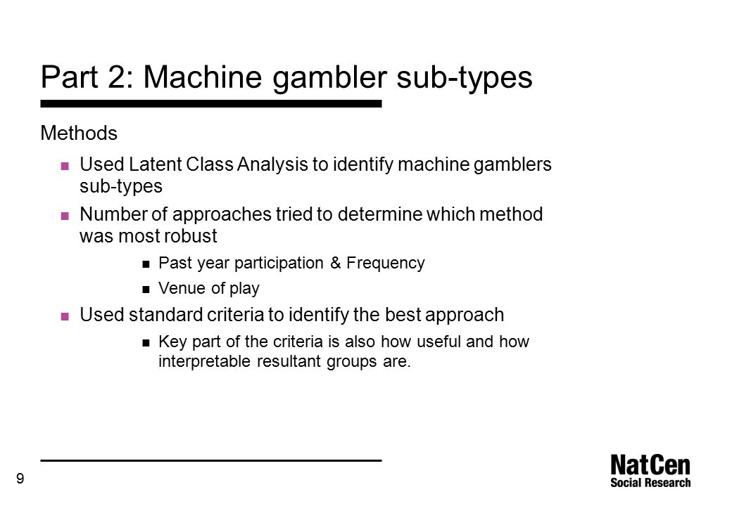 9 Part 2: Machine gambler sub-types Methods Used Latent Class Analysis to identify machine gamblers sub-types Number of approaches tried to determine which method was most robust Past year participation & Frequency Venue of play Used standard criteria to identify the best approach Key part of the criteria is also how useful and how interpretable resultant groups are.