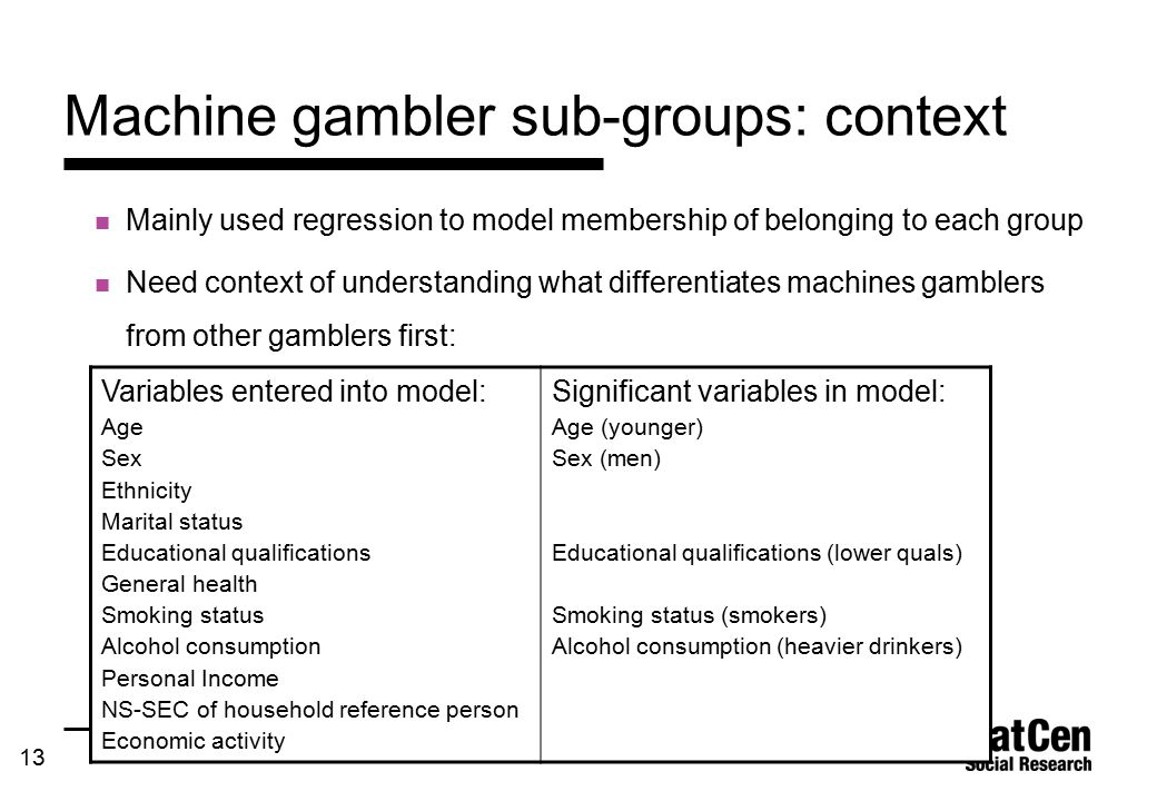13 Machine gambler sub-groups: context Mainly used regression to model membership of belonging to each group Need context of understanding what differentiates machines gamblers from other gamblers first: Variables entered into model: Age Sex Ethnicity Marital status Educational qualifications General health Smoking status Alcohol consumption Personal Income NS-SEC of household reference person Economic activity Significant variables in model: Age (younger) Sex (men) Educational qualifications (lower quals) Smoking status (smokers) Alcohol consumption (heavier drinkers)