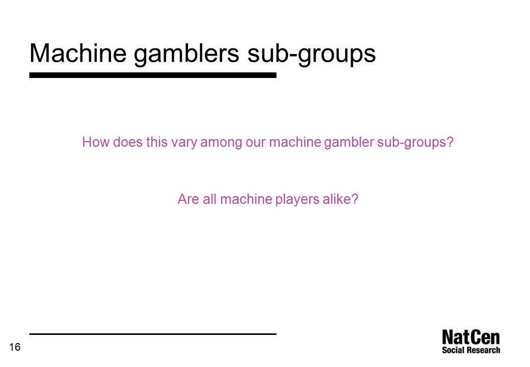 16 Machine gamblers sub-groups How does this vary among our machine gambler sub-groups.