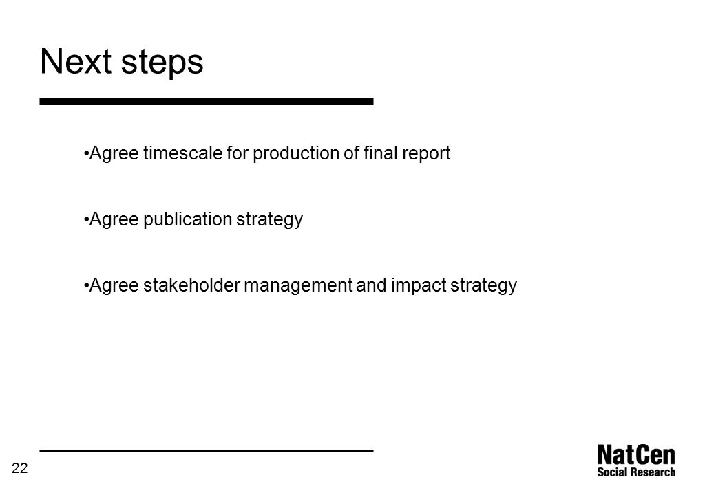 22 Next steps Agree timescale for production of final report Agree publication strategy Agree stakeholder management and impact strategy