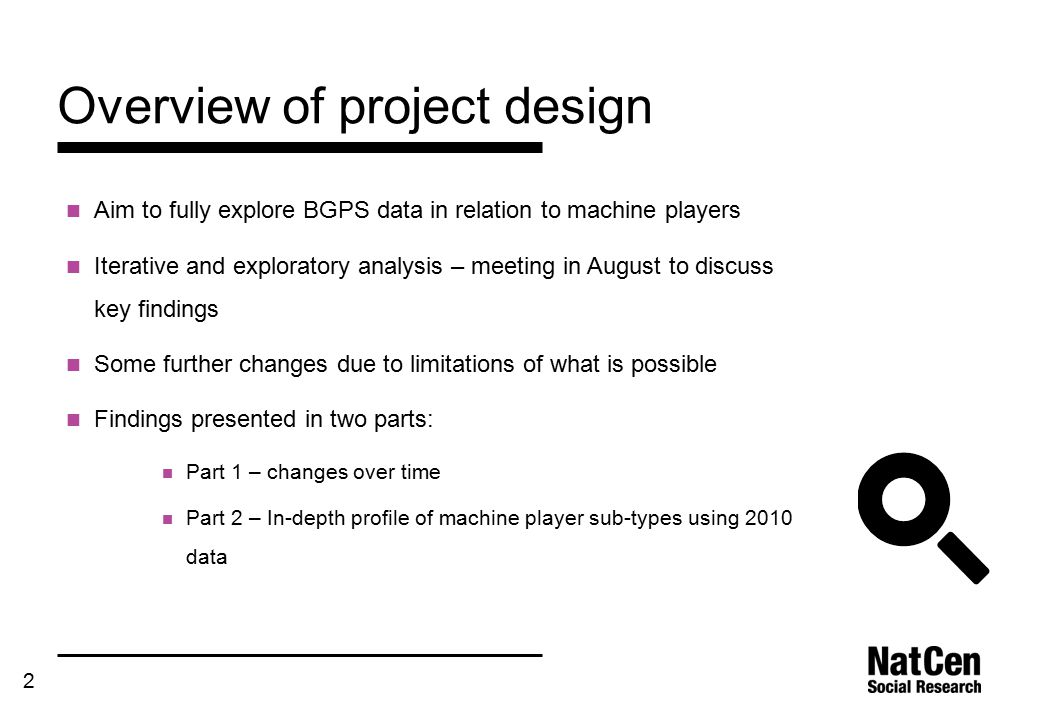 2 Overview of project design Aim to fully explore BGPS data in relation to machine players Iterative and exploratory analysis – meeting in August to discuss key findings Some further changes due to limitations of what is possible Findings presented in two parts: Part 1 – changes over time Part 2 – In-depth profile of machine player sub-types using 2010 data