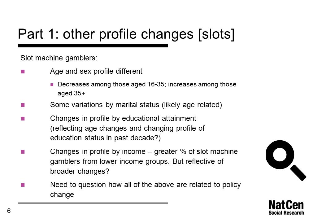 6 Part 1: other profile changes [slots] Slot machine gamblers: Age and sex profile different Decreases among those aged 16-35; increases among those aged 35+ Some variations by marital status (likely age related) Changes in profile by educational attainment (reflecting age changes and changing profile of education status in past decade?) Changes in profile by income – greater % of slot machine gamblers from lower income groups.