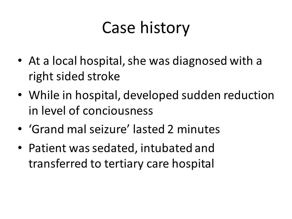 Case history At a local hospital, she was diagnosed with a right sided stroke While in hospital, developed sudden reduction in level of conciousness 'Grand mal seizure' lasted 2 minutes Patient was sedated, intubated and transferred to tertiary care hospital