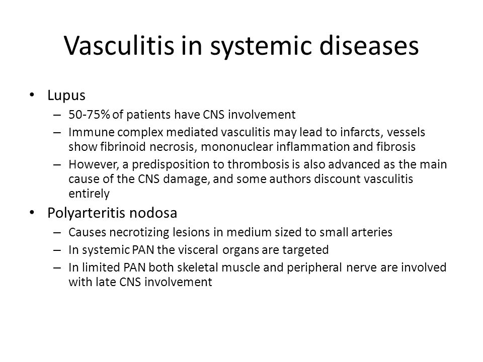 Vasculitis in systemic diseases Lupus – 50-75% of patients have CNS involvement – Immune complex mediated vasculitis may lead to infarcts, vessels show fibrinoid necrosis, mononuclear inflammation and fibrosis – However, a predisposition to thrombosis is also advanced as the main cause of the CNS damage, and some authors discount vasculitis entirely Polyarteritis nodosa – Causes necrotizing lesions in medium sized to small arteries – In systemic PAN the visceral organs are targeted – In limited PAN both skeletal muscle and peripheral nerve are involved with late CNS involvement
