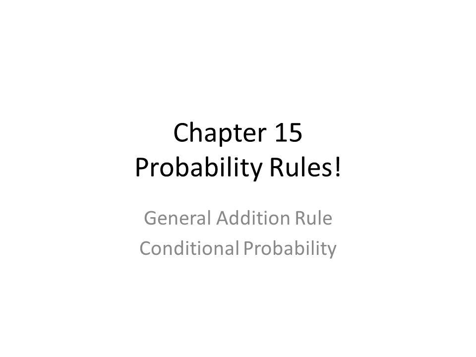 Chapter 15 Probability Rules! General Addition Rule Conditional Probability