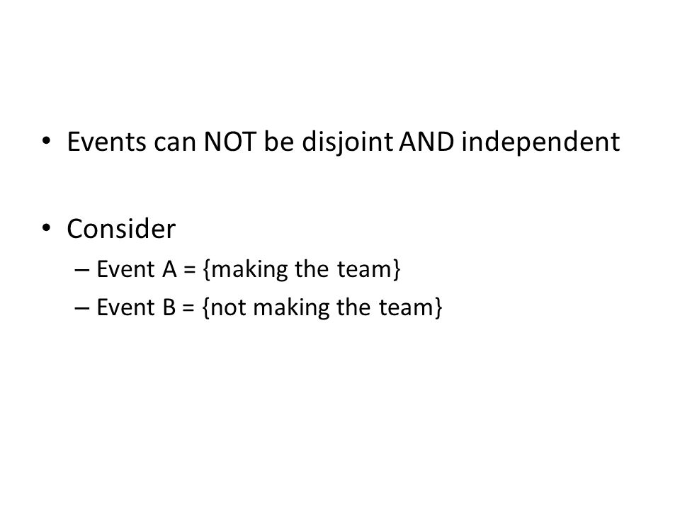 Events can NOT be disjoint AND independent Consider – Event A = {making the team} – Event B = {not making the team}
