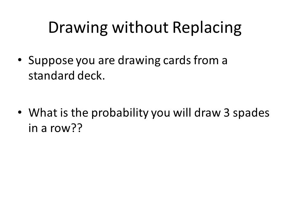 Drawing without Replacing Suppose you are drawing cards from a standard deck. What is the probability you will draw 3 spades in a row??