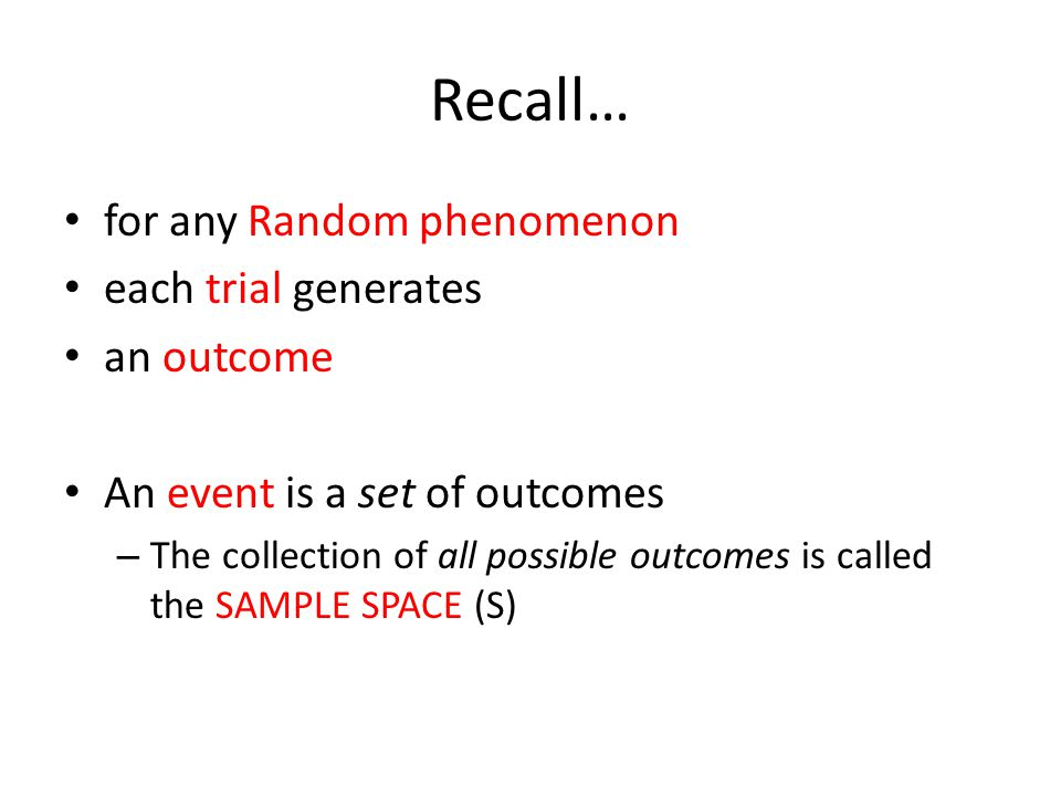 Recall… for any Random phenomenon each trial generates an outcome An event is a set of outcomes – The collection of all possible outcomes is called th