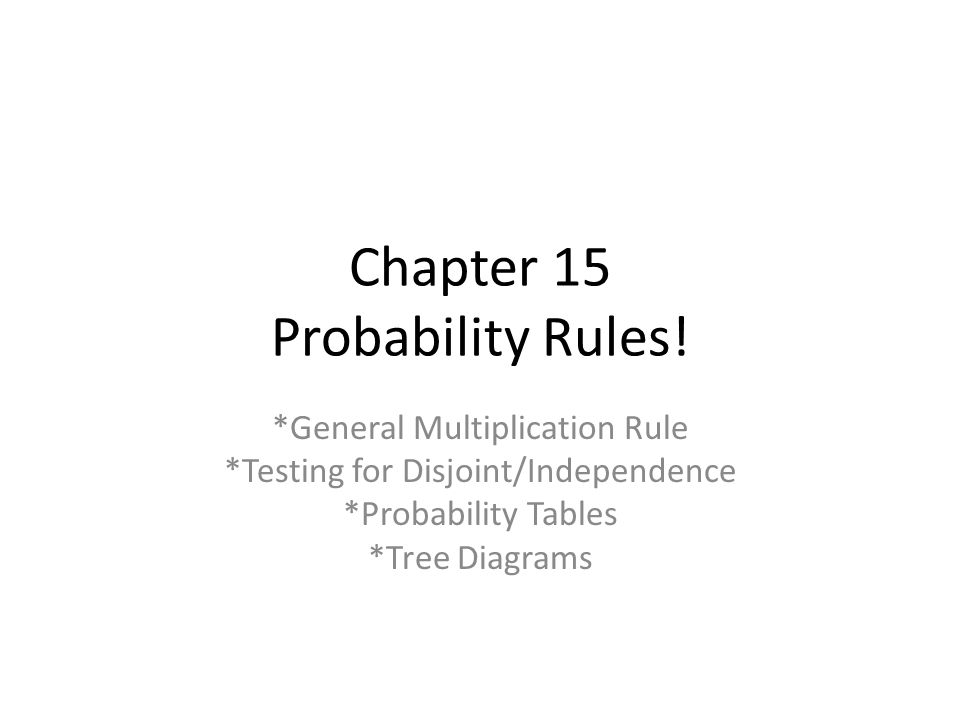 Chapter 15 Probability Rules! *General Multiplication Rule *Testing for Disjoint/Independence *Probability Tables *Tree Diagrams