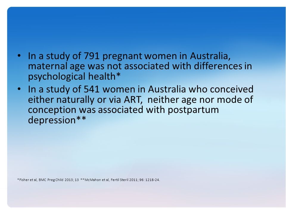 In a study of 791 pregnant women in Australia, maternal age was not associated with differences in psychological health* In a study of 541 women in Australia who conceived either naturally or via ART, neither age nor mode of conception was associated with postpartum depression** *Fisher et al, BMC Preg Child 2013; 13 **McMahon et al, Fertil Steril 2011; 96: 1218-24.