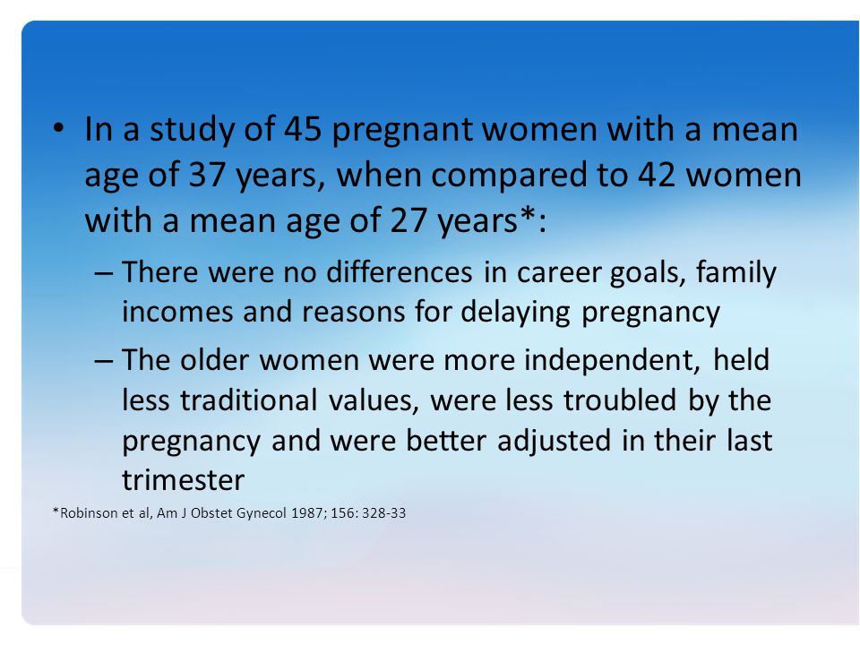 In a study of 45 pregnant women with a mean age of 37 years, when compared to 42 women with a mean age of 27 years*: – There were no differences in career goals, family incomes and reasons for delaying pregnancy – The older women were more independent, held less traditional values, were less troubled by the pregnancy and were better adjusted in their last trimester *Robinson et al, Am J Obstet Gynecol 1987; 156: 328-33