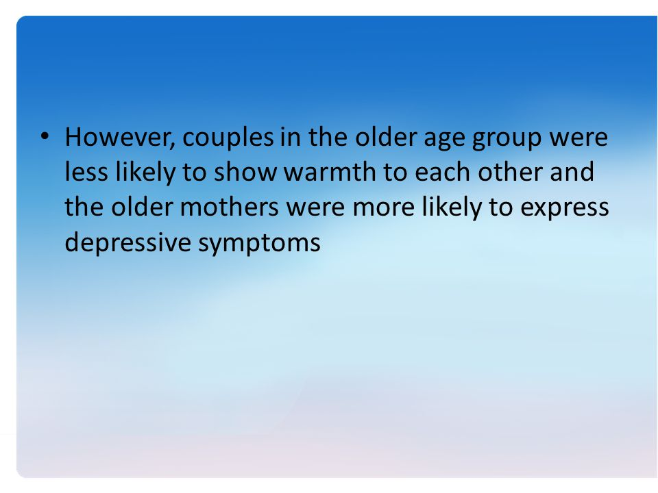 However, couples in the older age group were less likely to show warmth to each other and the older mothers were more likely to express depressive symptoms