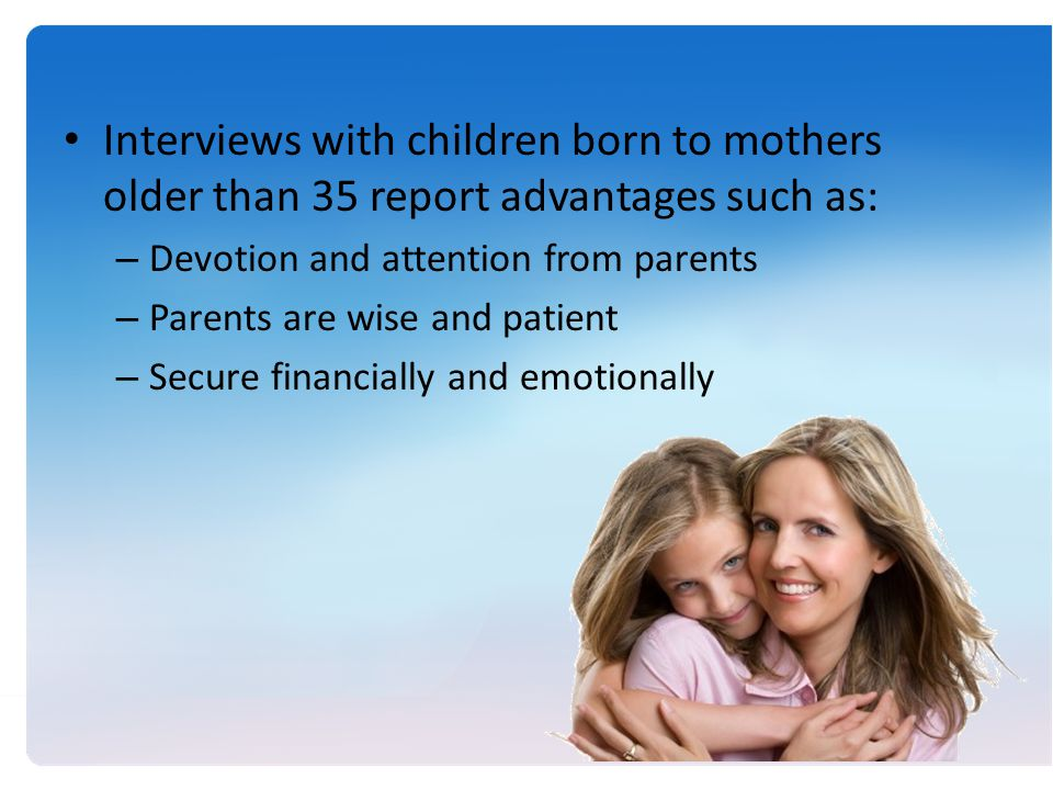 Interviews with children born to mothers older than 35 report advantages such as: – Devotion and attention from parents – Parents are wise and patient – Secure financially and emotionally