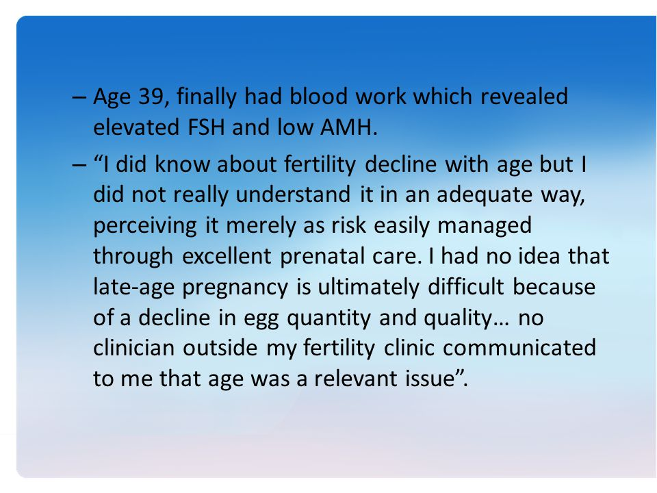 – Age 39, finally had blood work which revealed elevated FSH and low AMH.