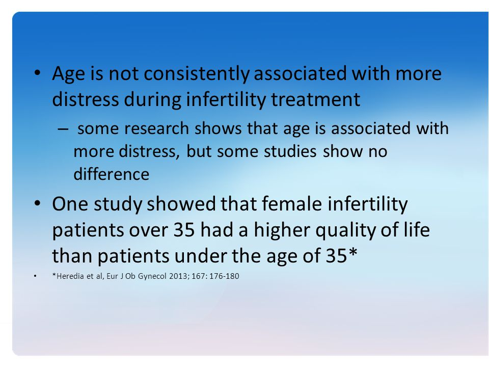 Age is not consistently associated with more distress during infertility treatment – some research shows that age is associated with more distress, but some studies show no difference One study showed that female infertility patients over 35 had a higher quality of life than patients under the age of 35* *Heredia et al, Eur J Ob Gynecol 2013; 167: 176-180
