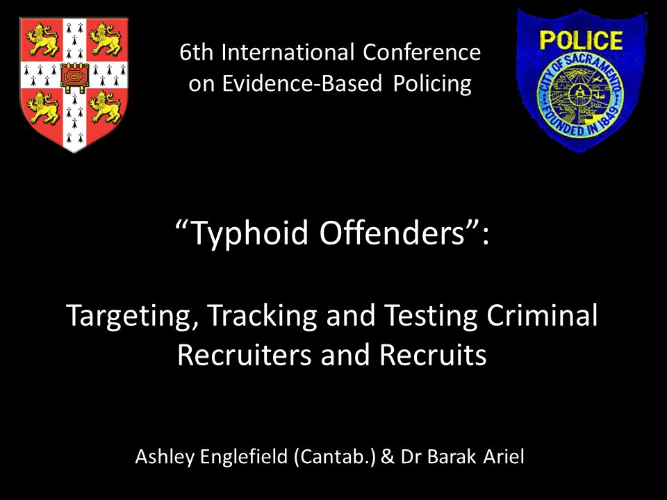 """""""Typhoid Offenders"""": Targeting, Tracking and Testing Criminal Recruiters and Recruits Ashley Englefield (Cantab.) & Dr Barak Ariel 6th International C"""