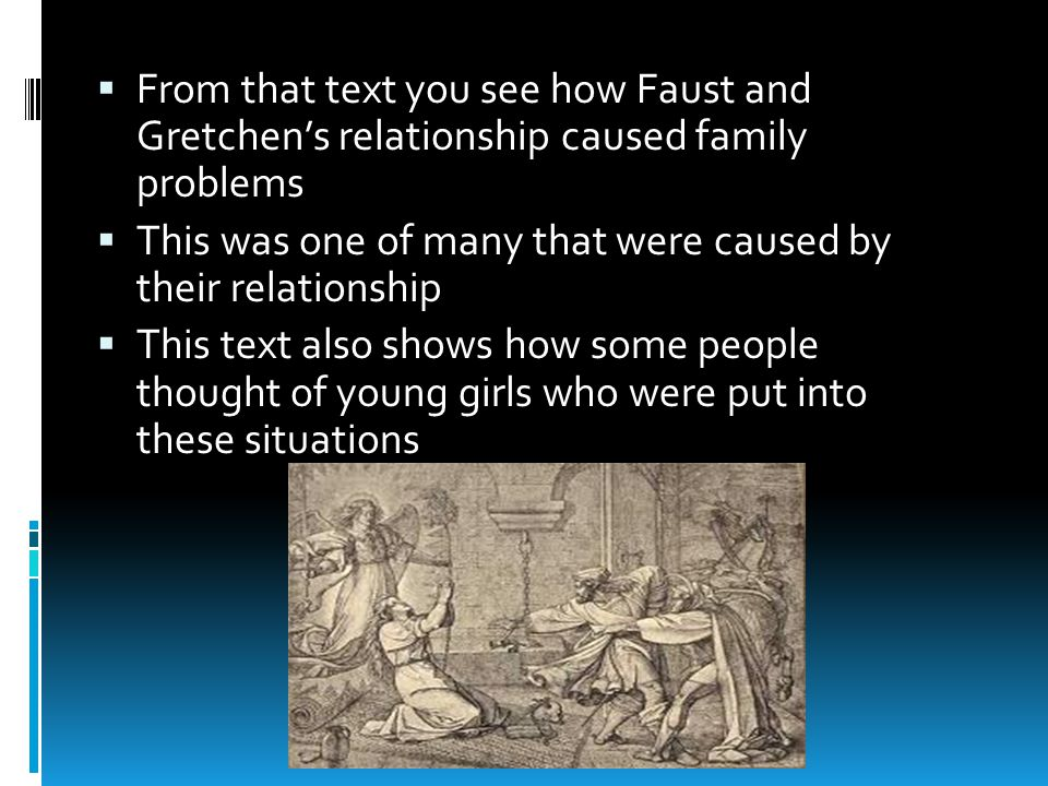  From that text you see how Faust and Gretchen's relationship caused family problems  This was one of many that were caused by their relationship  This text also shows how some people thought of young girls who were put into these situations
