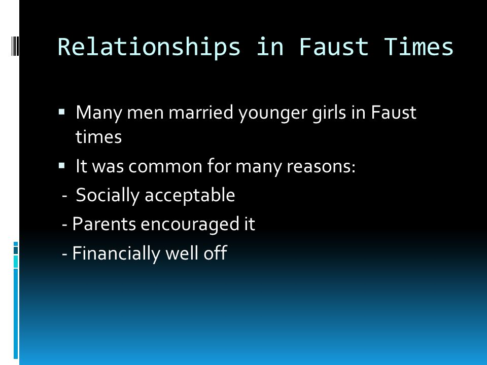 Relationships in Faust Times  Many men married younger girls in Faust times  It was common for many reasons: -Socially acceptable - Parents encouraged it - Financially well off