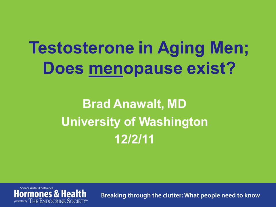Testosterone in Aging Men; Does menopause exist? Brad Anawalt, MD University of Washington 12/2/11