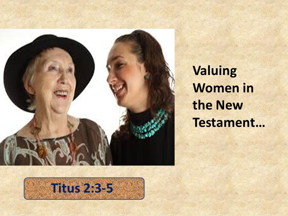 Valuing Women Does not Diminish because of AGE – older women training younger women (Titus 2:4) – Manifesting demeanor befitting of godliness and holiness (cf.