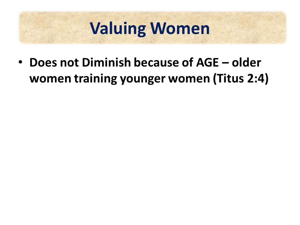 Valuing Women Does not Diminish because of AGE – older women training younger women (Titus 2:4)