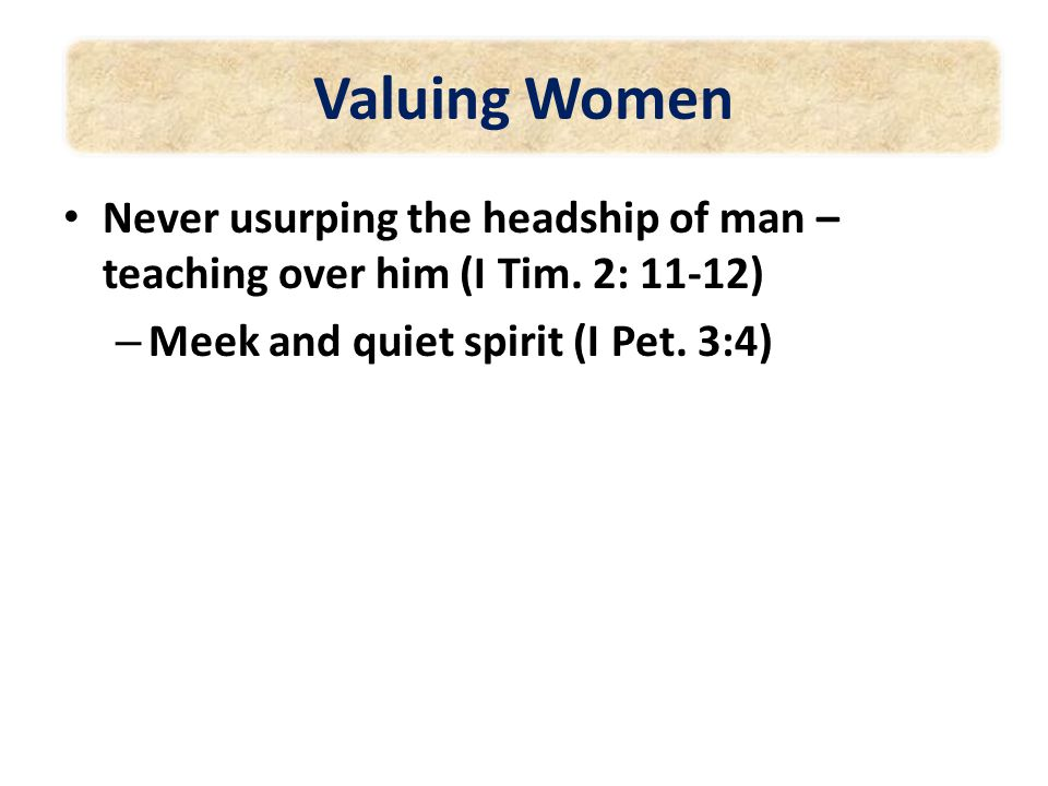 Valuing Women Never usurping the headship of man – teaching over him (I Tim.