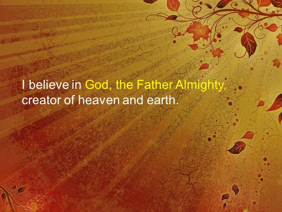 I believe in God, the Father Almighty, creator of heaven and earth.