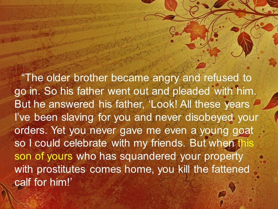 """The older brother became angry and refused to go in. So his father went out and pleaded with him. But he answered his father, 'Look! All these years"
