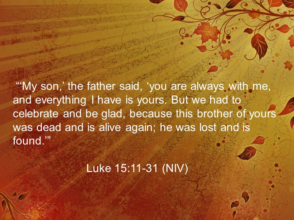 """'My son,' the father said, 'you are always with me, and everything I have is yours. But we had to celebrate and be glad, because this brother of your"