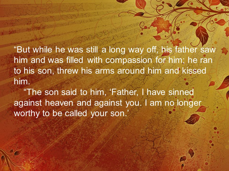 But while he was still a long way off, his father saw him and was filled with compassion for him; he ran to his son, threw his arms around him and kissed him.