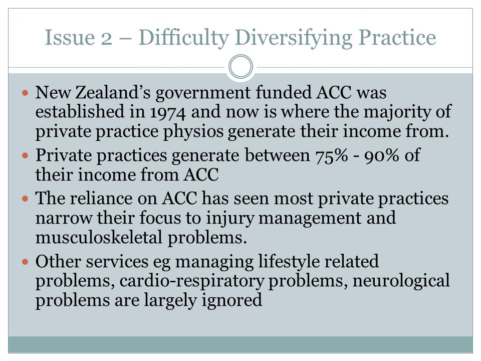 Issue 2 – Difficulty Diversifying Practice New Zealand's government funded ACC was established in 1974 and now is where the majority of private practice physios generate their income from.